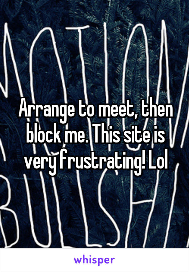 Arrange to meet, then block me. This site is very frustrating! Lol