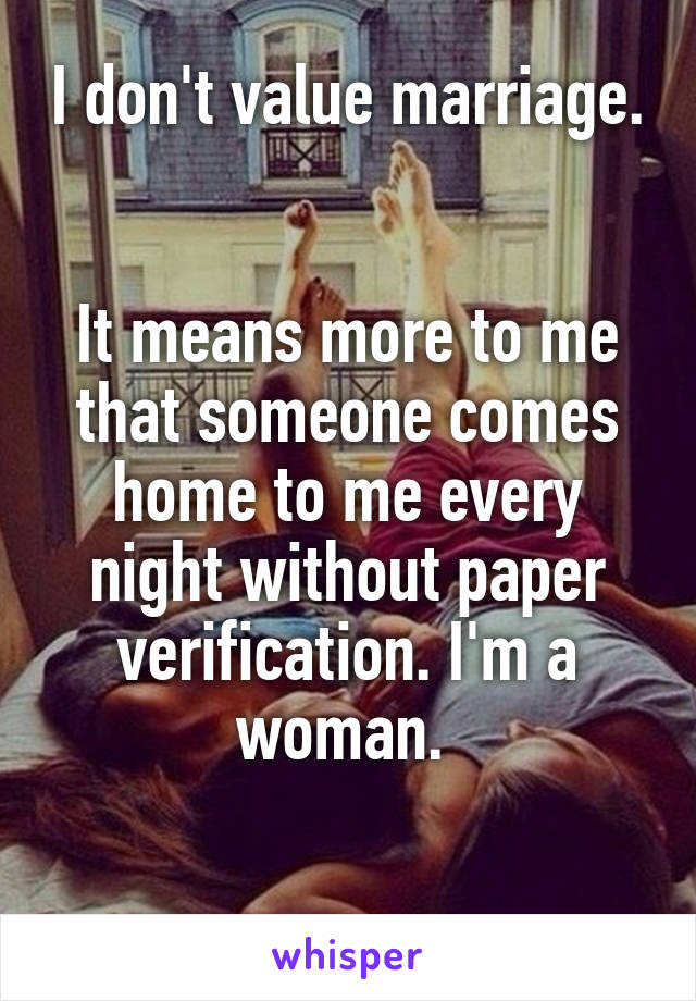 I don't value marriage.   It means more to me that someone comes home to me every night without paper verification. I'm a woman.