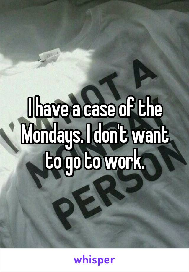 I have a case of the Mondays. I don't want to go to work.