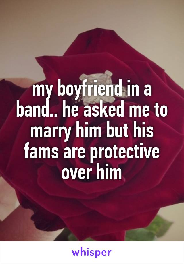 my boyfriend in a band.. he asked me to marry him but his fams are protective over him