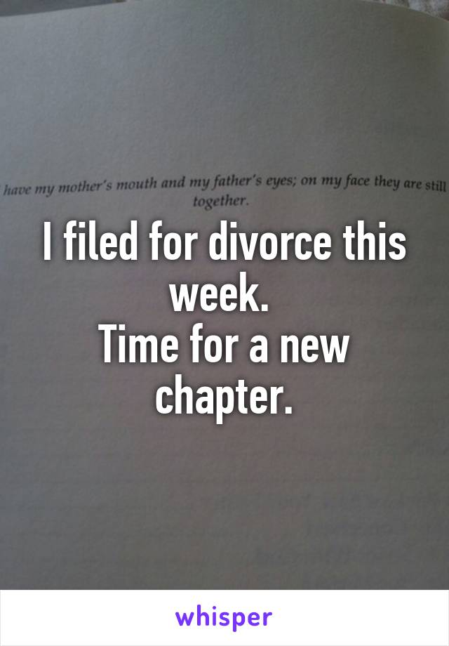 I filed for divorce this week.  Time for a new chapter.