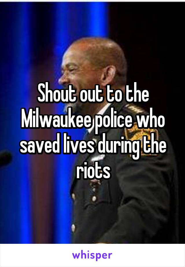 Shout out to the Milwaukee police who saved lives during the riots