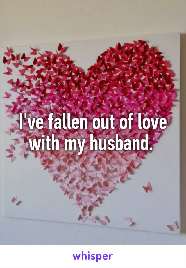 I've fallen out of love with my husband.