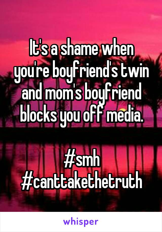 It's a shame when you're boyfriend's twin and mom's boyfriend blocks you off media.  #smh #canttakethetruth