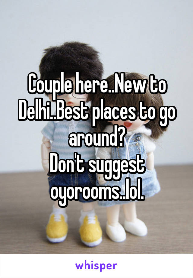 Couple here..New to Delhi..Best places to go around? Don't suggest oyorooms..lol.
