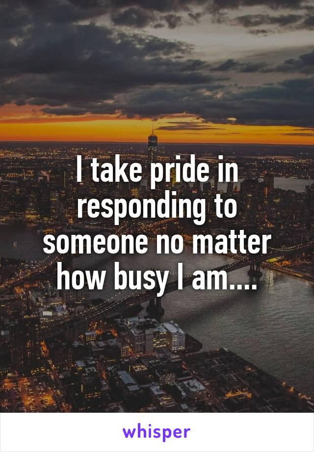 I take pride in responding to someone no matter how busy I am....