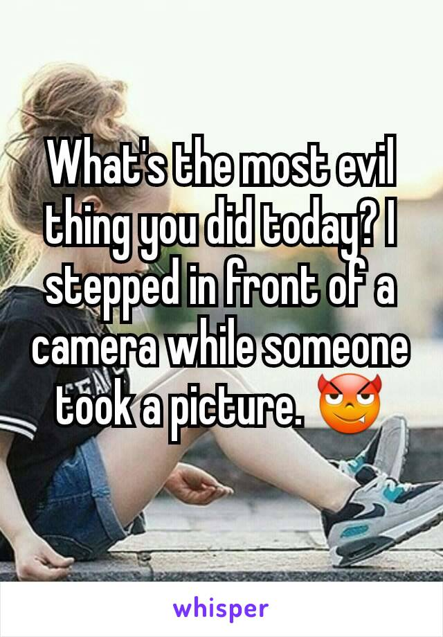 What's the most evil thing you did today? I stepped in front of a camera while someone took a picture. 😈