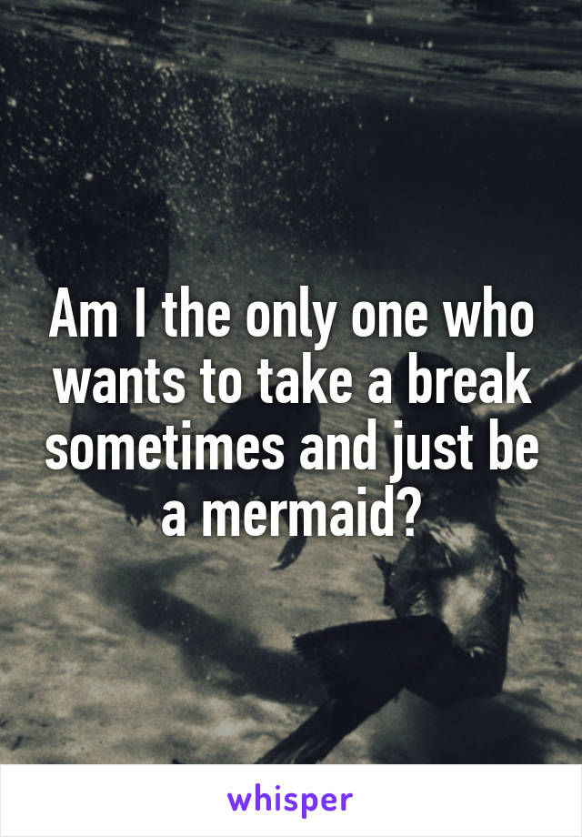 Am I the only one who wants to take a break sometimes and just be a mermaid?