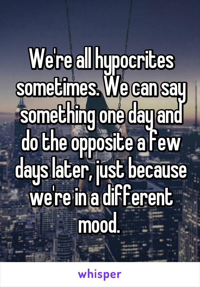 We're all hypocrites sometimes. We can say something one day and do the opposite a few days later, just because we're in a different mood.