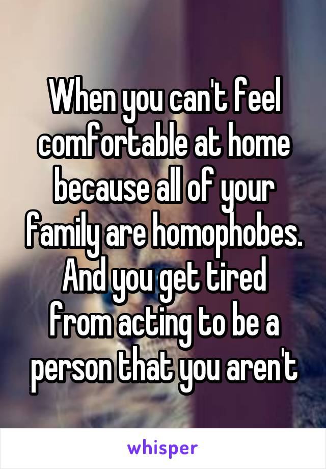 When you can't feel comfortable at home because all of your family are homophobes. And you get tired from acting to be a person that you aren't