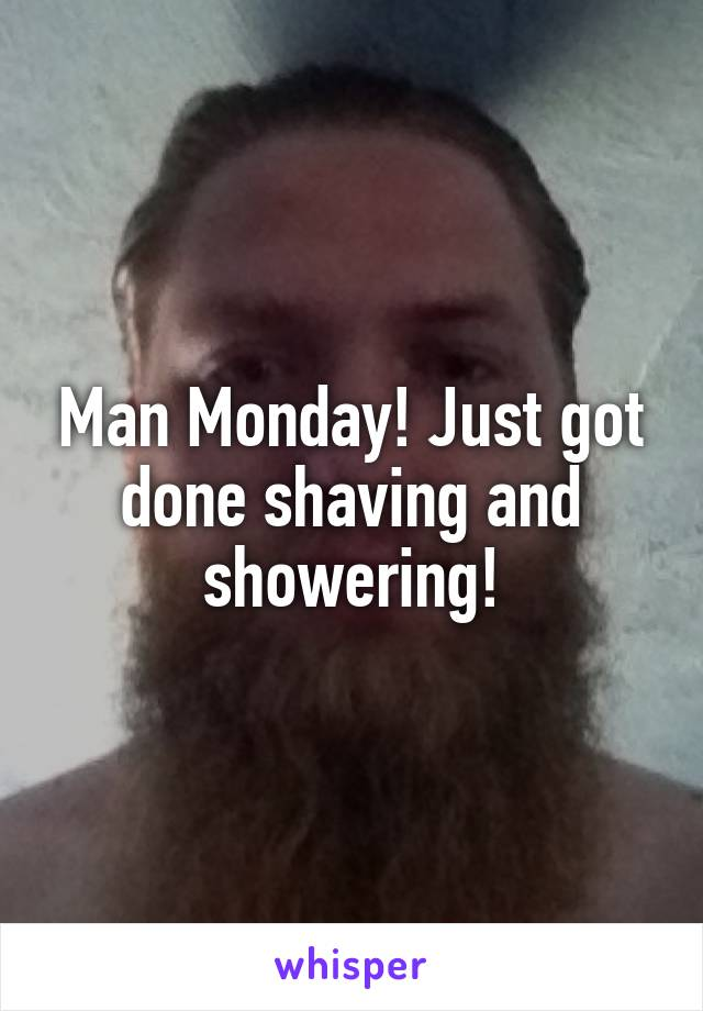 Man Monday! Just got done shaving and showering!