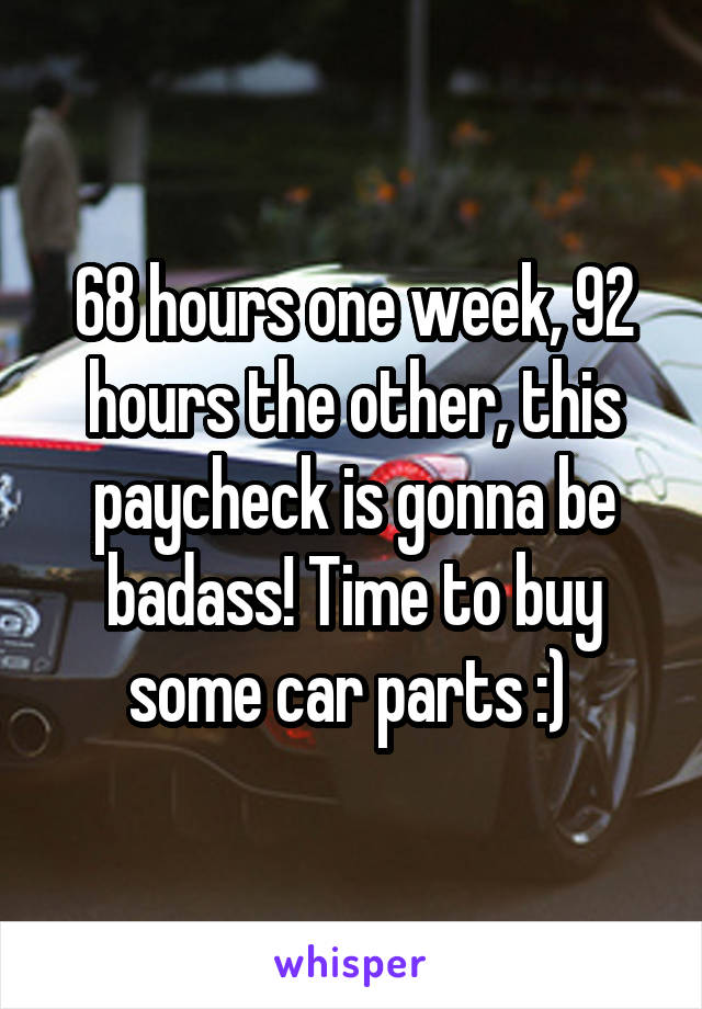 68 hours one week, 92 hours the other, this paycheck is gonna be badass! Time to buy some car parts :)