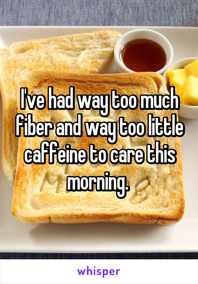 I've had way too much fiber and way too little caffeine to care this morning.