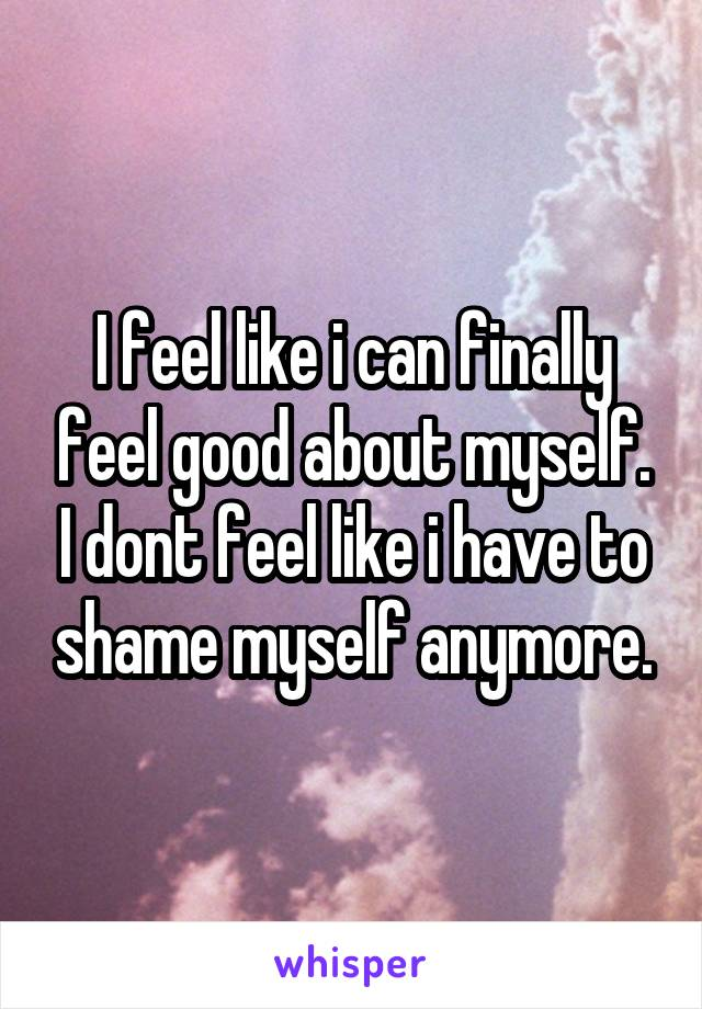I feel like i can finally feel good about myself. I dont feel like i have to shame myself anymore.