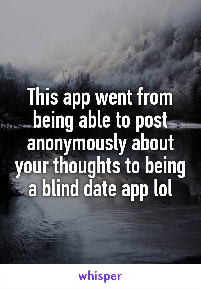 This app went from being able to post anonymously about your thoughts to being a blind date app lol