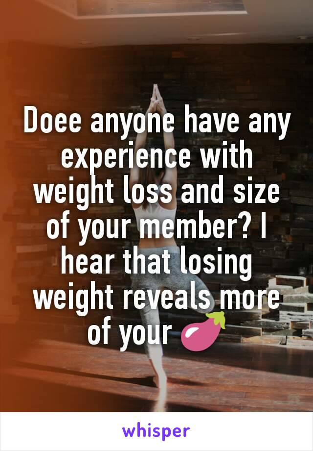 Doee anyone have any experience with weight loss and size of your member? I hear that losing weight reveals more of your 🍆