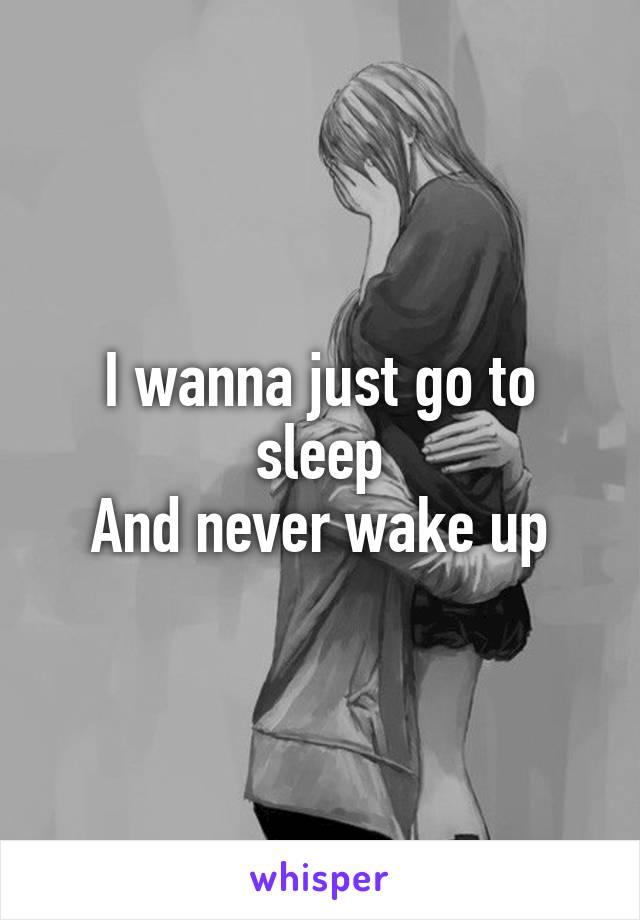 I wanna just go to sleep And never wake up
