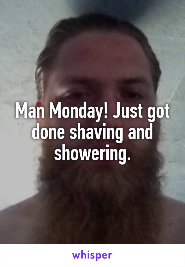 Man Monday! Just got done shaving and showering.