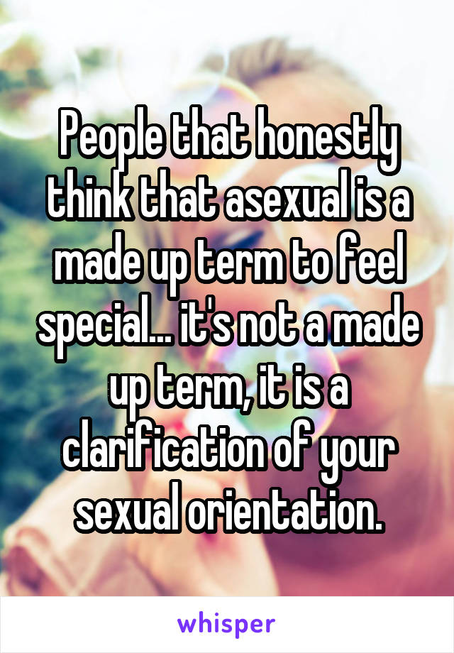 People that honestly think that asexual is a made up term to feel special... it's not a made up term, it is a clarification of your sexual orientation.