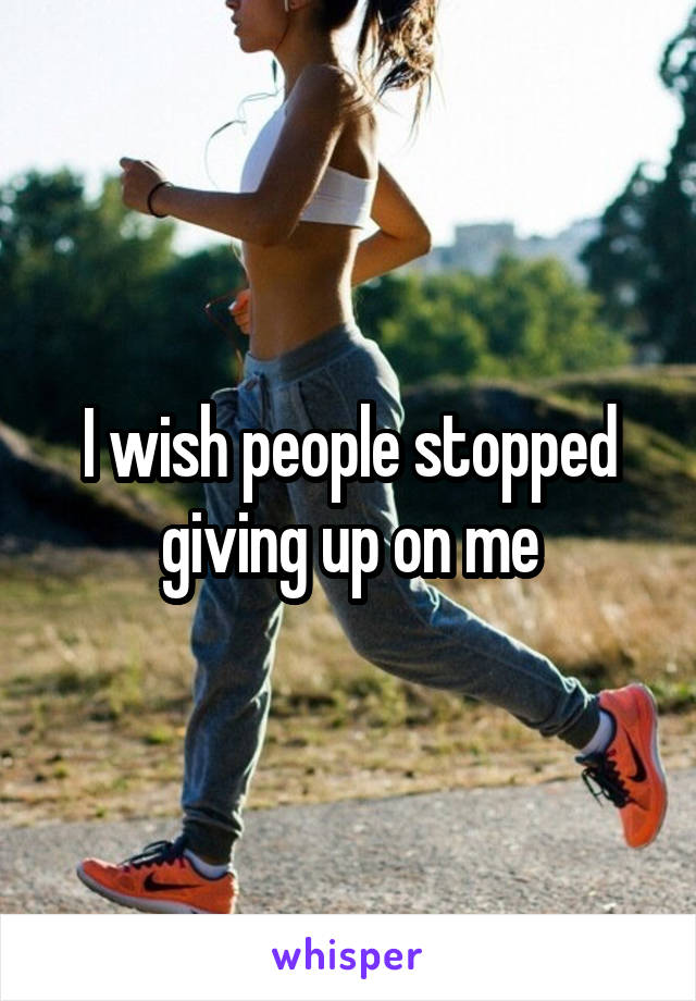 I wish people stopped giving up on me