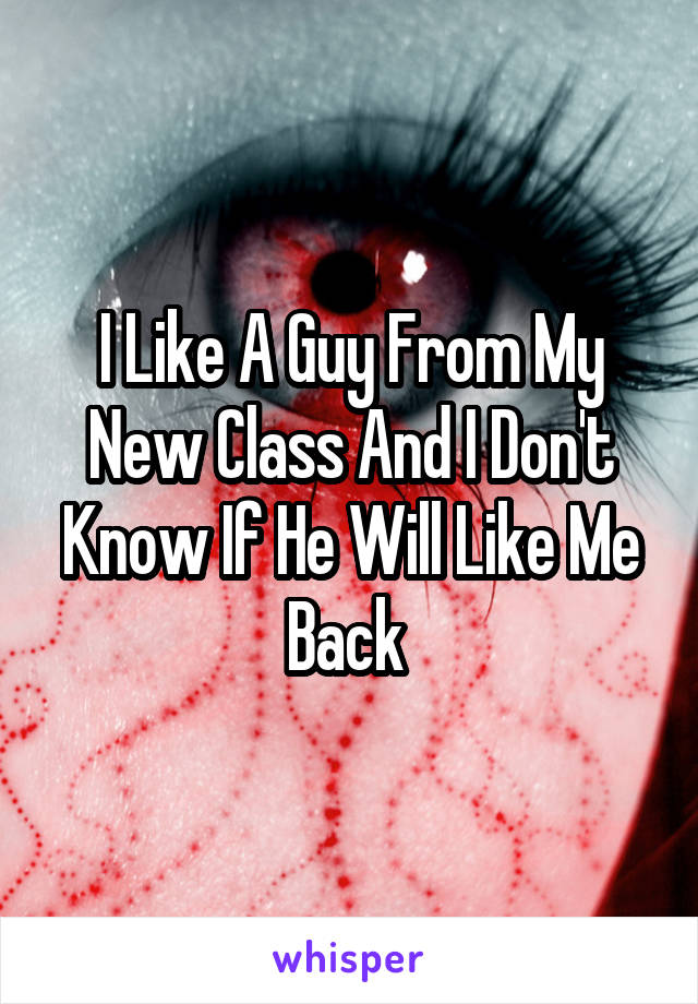 I Like A Guy From My New Class And I Don't Know If He Will Like Me Back
