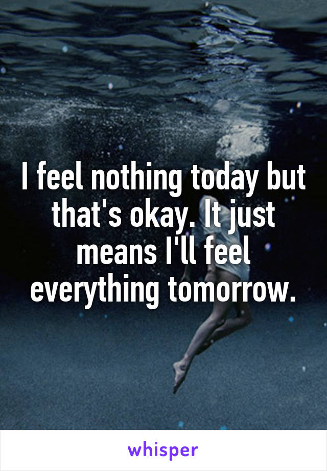 I feel nothing today but that's okay. It just means I'll feel everything tomorrow.