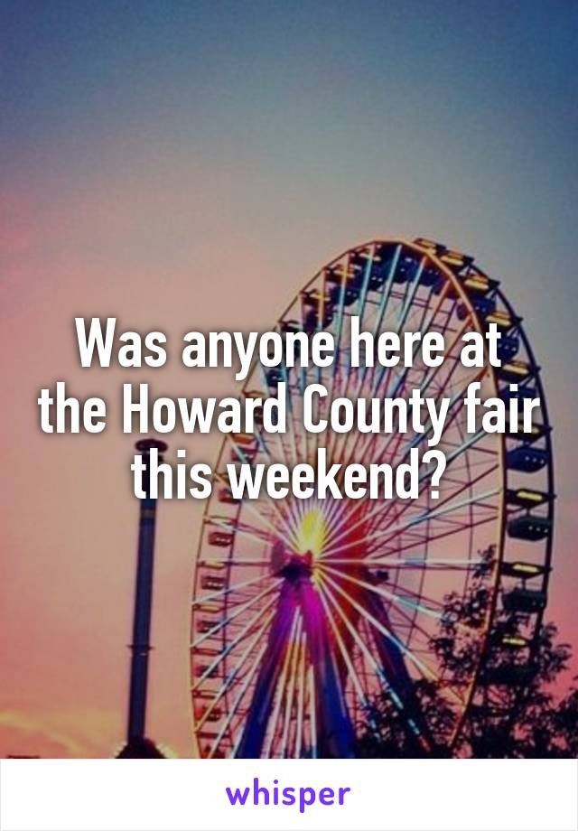 Was anyone here at the Howard County fair this weekend?