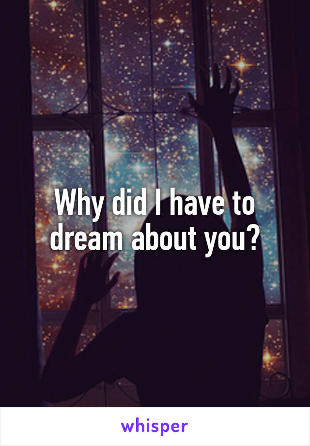 Why did I have to dream about you?