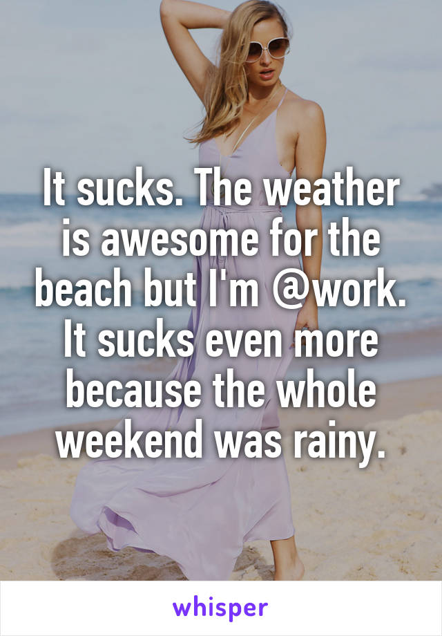 It sucks. The weather is awesome for the beach but I'm @work. It sucks even more because the whole weekend was rainy.