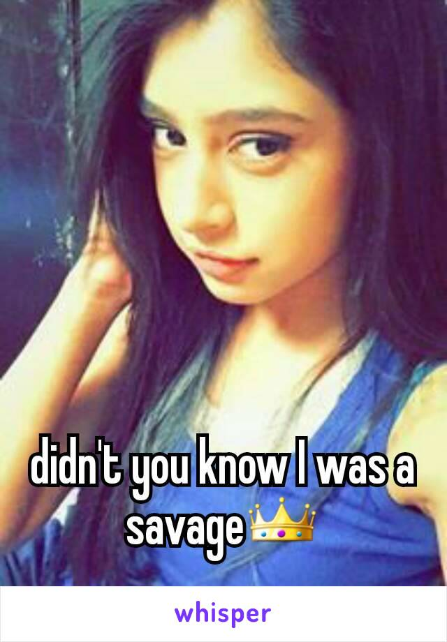 didn't you know I was a savage👑