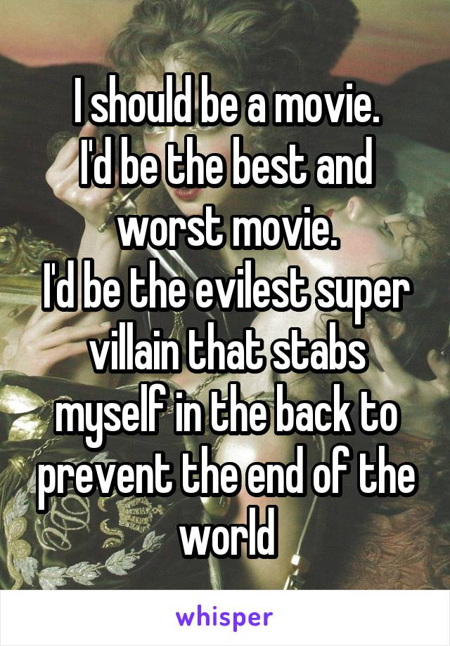 I should be a movie. I'd be the best and worst movie. I'd be the evilest super villain that stabs myself in the back to prevent the end of the world