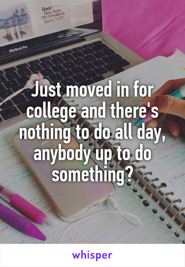 Just moved in for college and there's nothing to do all day, anybody up to do something?