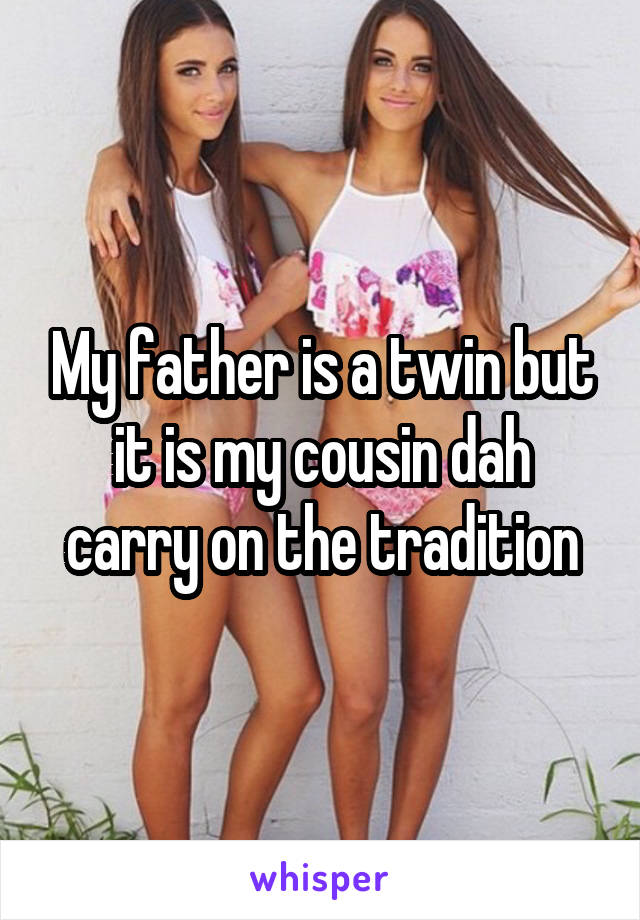My father is a twin but it is my cousin dah carry on the tradition