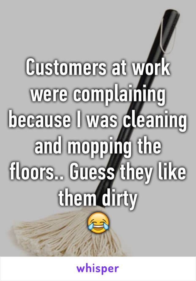 Customers at work were complaining because I was cleaning and mopping the floors.. Guess they like them dirty 😂