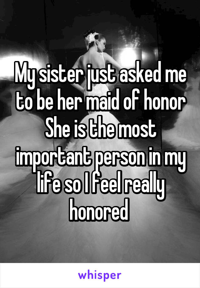 My sister just asked me to be her maid of honor She is the most important person in my life so I feel really honored