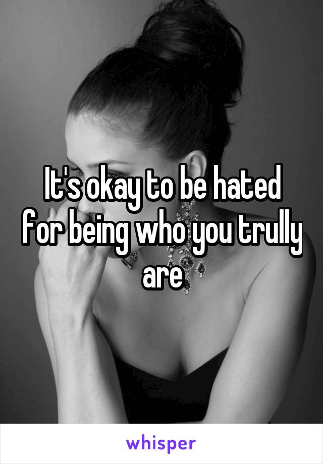 It's okay to be hated for being who you trully are