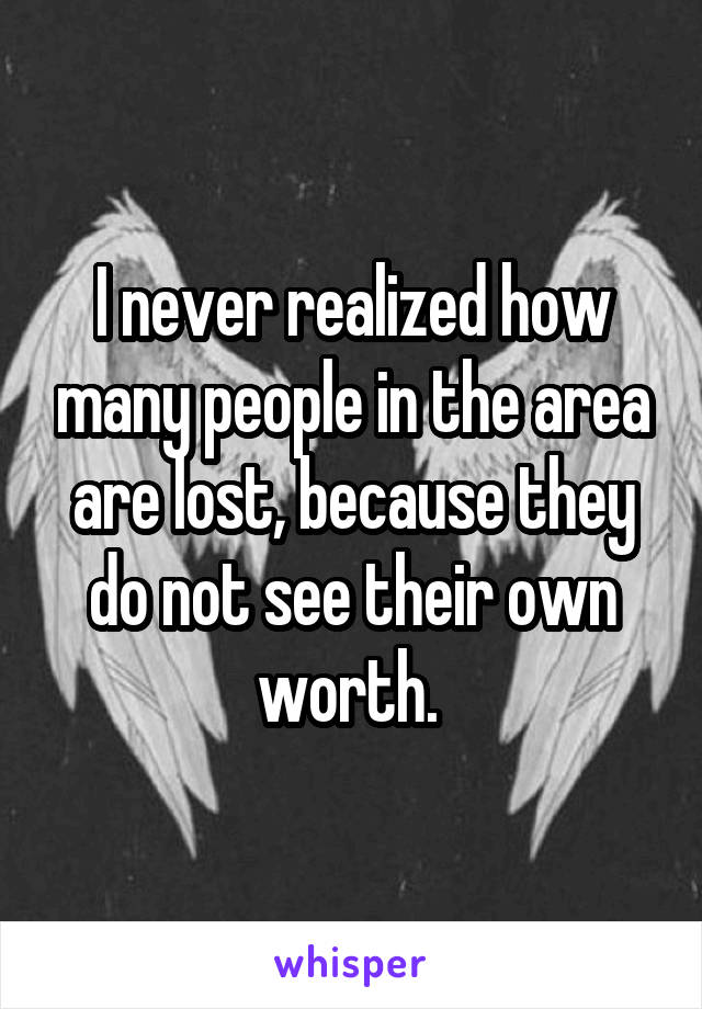I never realized how many people in the area are lost, because they do not see their own worth.