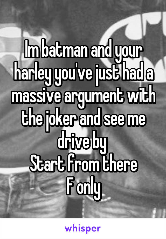 Im batman and your harley you've just had a massive argument with the joker and see me drive by  Start from there F only