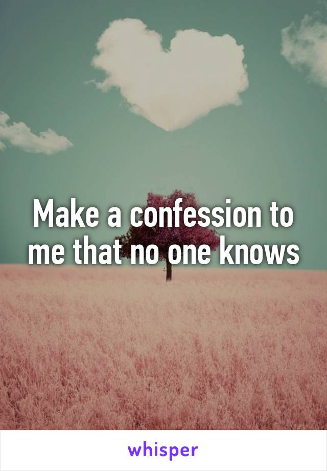 Make a confession to me that no one knows