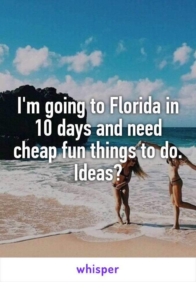 I'm going to Florida in 10 days and need cheap fun things to do. Ideas?