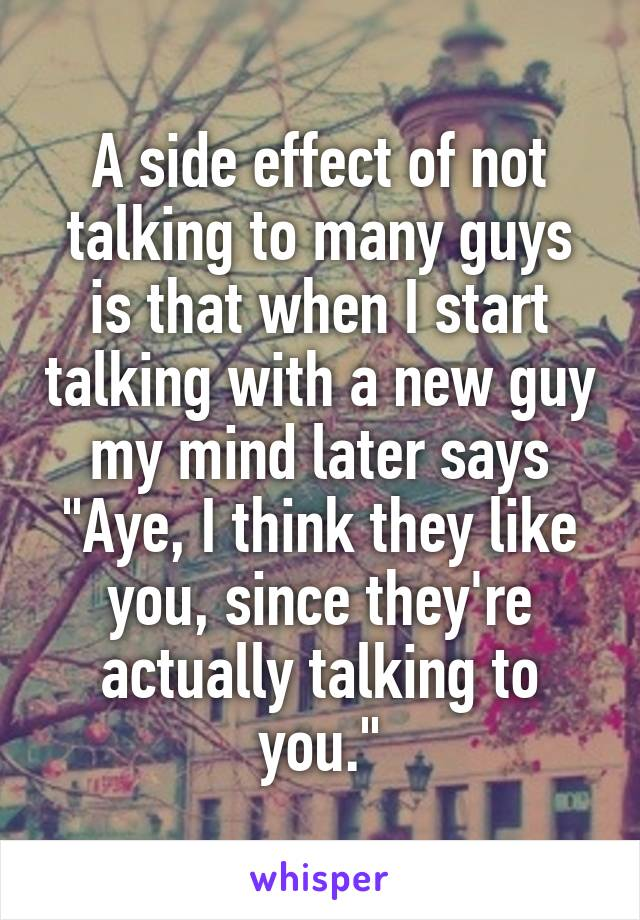 """A side effect of not talking to many guys is that when I start talking with a new guy my mind later says """"Aye, I think they like you, since they're actually talking to you."""""""