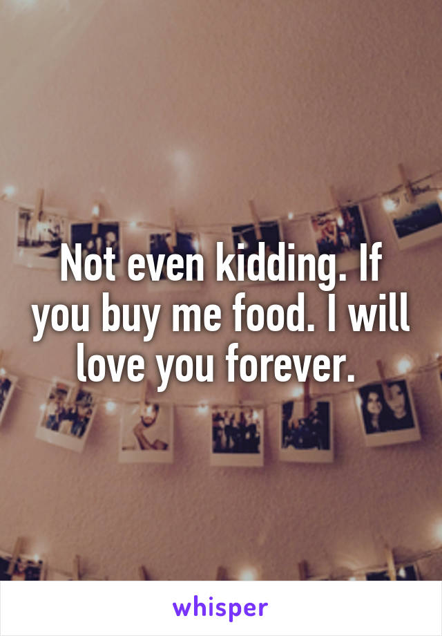 Not even kidding. If you buy me food. I will love you forever.