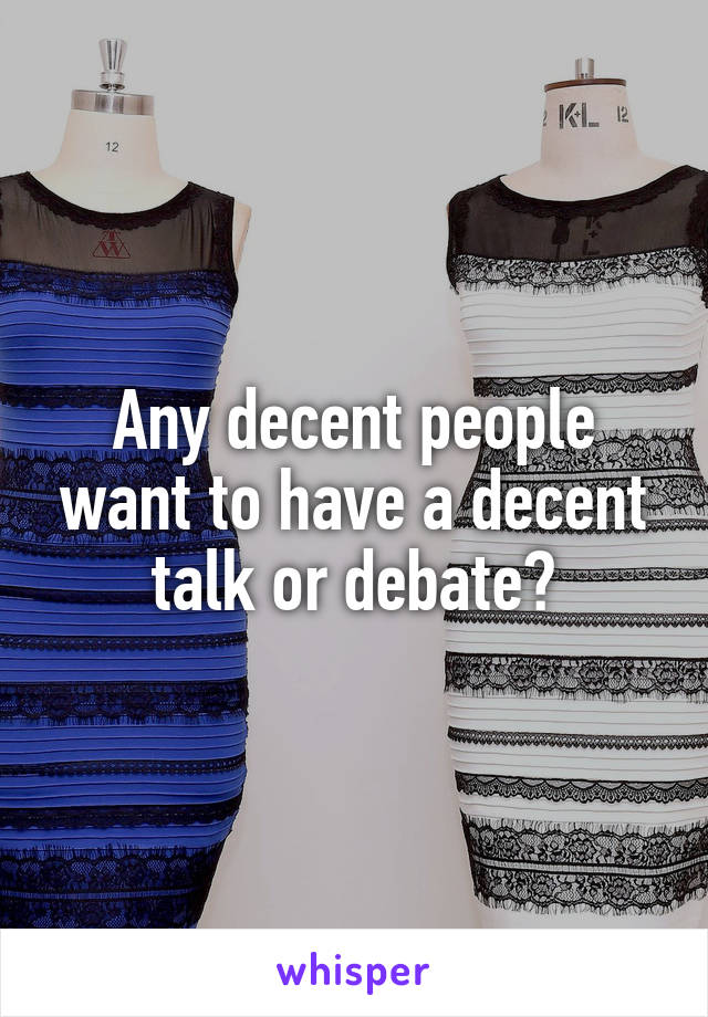Any decent people want to have a decent talk or debate?