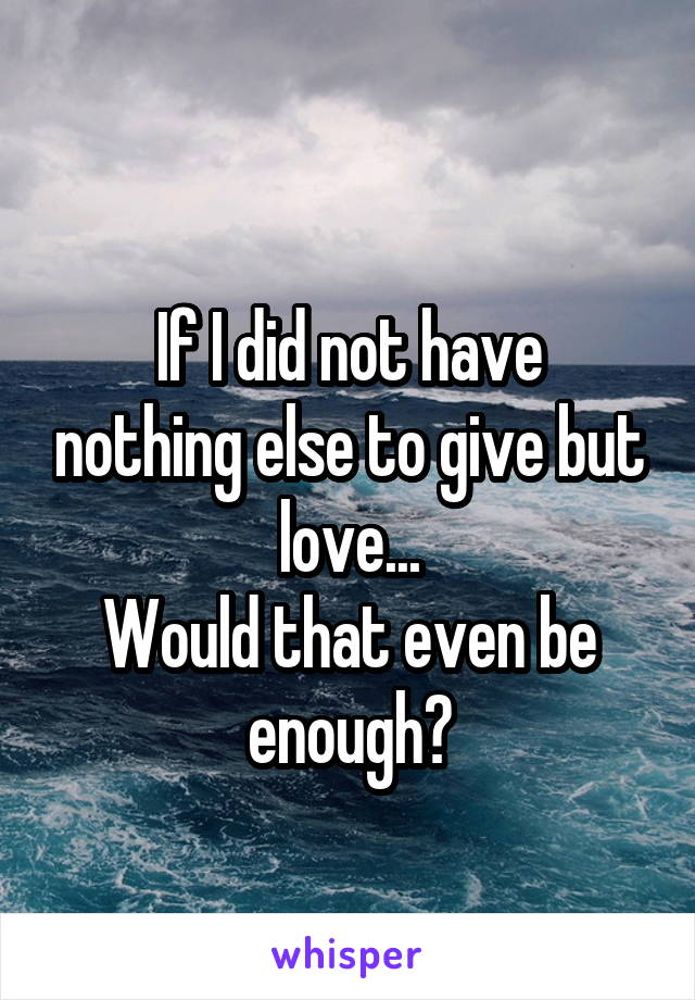 If I did not have nothing else to give but love... Would that even be enough?