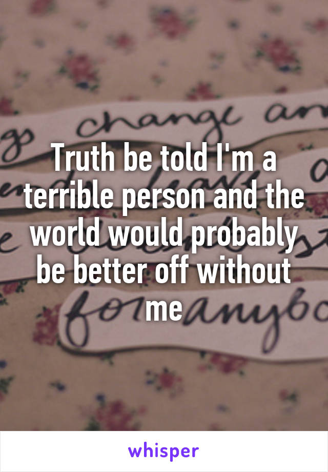 Truth be told I'm a terrible person and the world would probably be better off without me