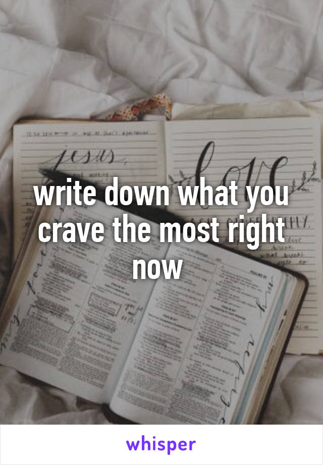 write down what you crave the most right now