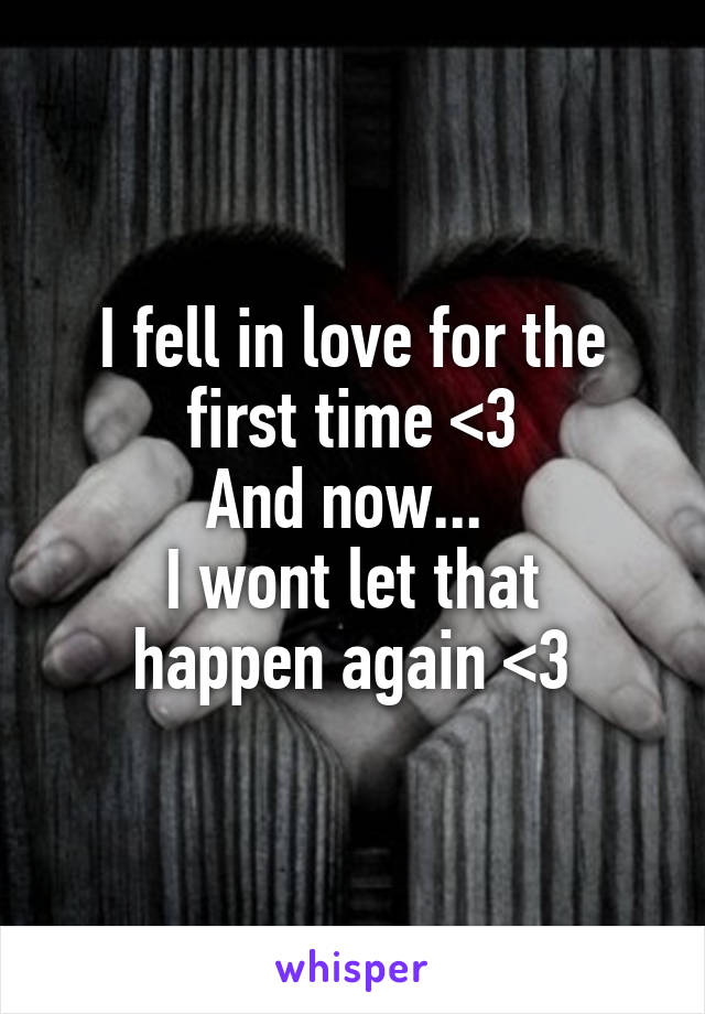 I fell in love for the first time <3 And now...  I wont let that happen again <\3