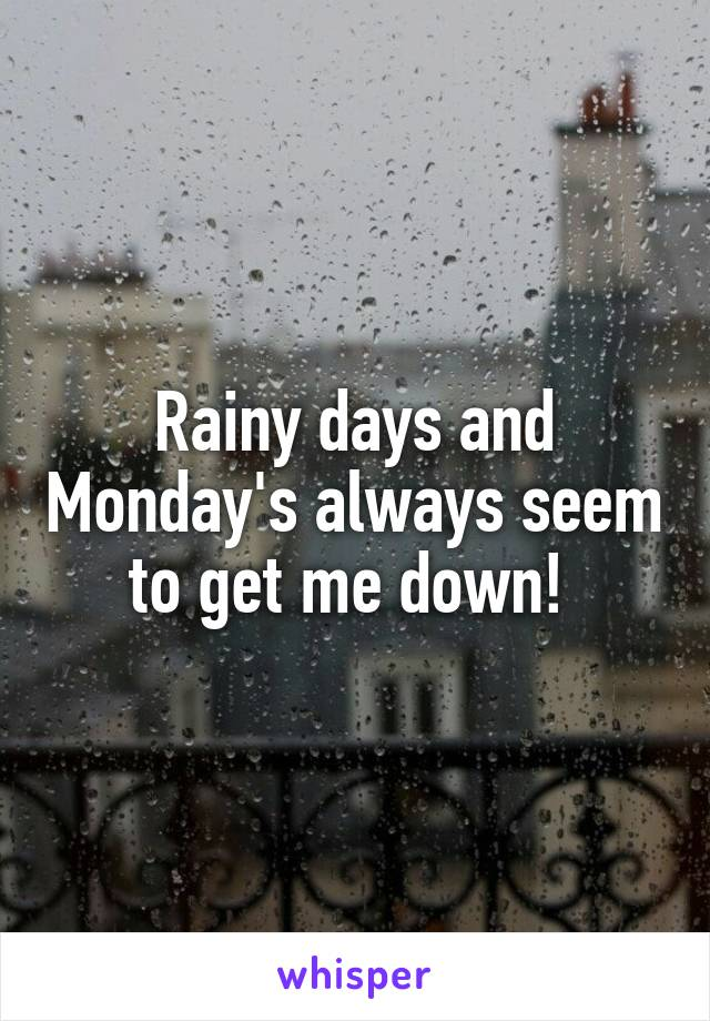 Rainy days and Monday's always seem to get me down!