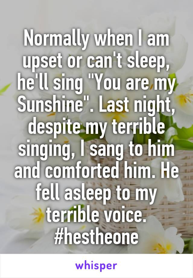 """Normally when I am upset or can't sleep, he'll sing """"You are my Sunshine"""". Last night, despite my terrible singing, I sang to him and comforted him. He fell asleep to my terrible voice. #hestheone"""