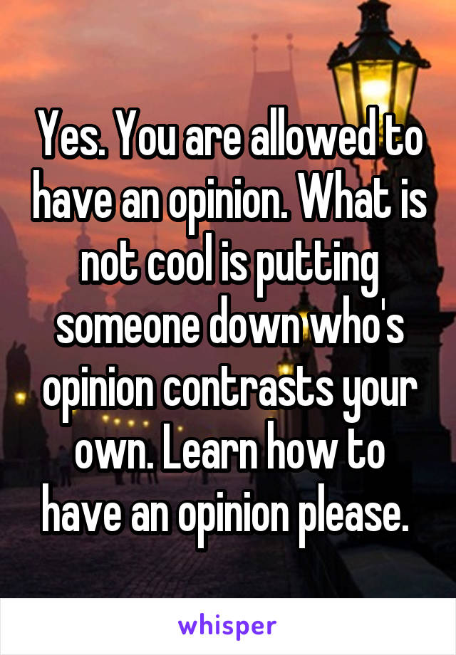 Yes. You are allowed to have an opinion. What is not cool is putting someone down who's opinion contrasts your own. Learn how to have an opinion please.
